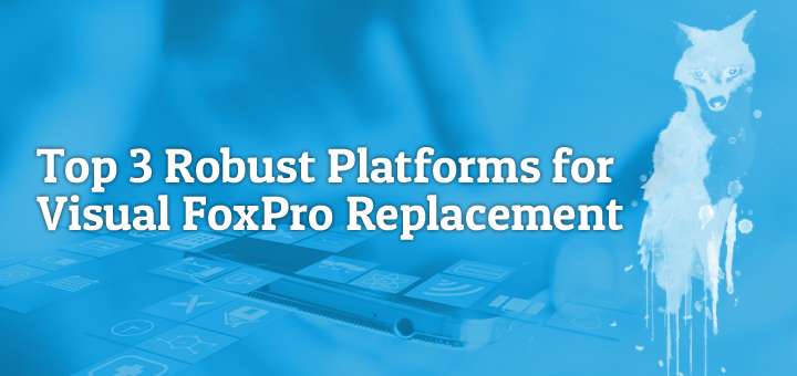Top 3 Robust Platforms for Visual FoxPro Replacement